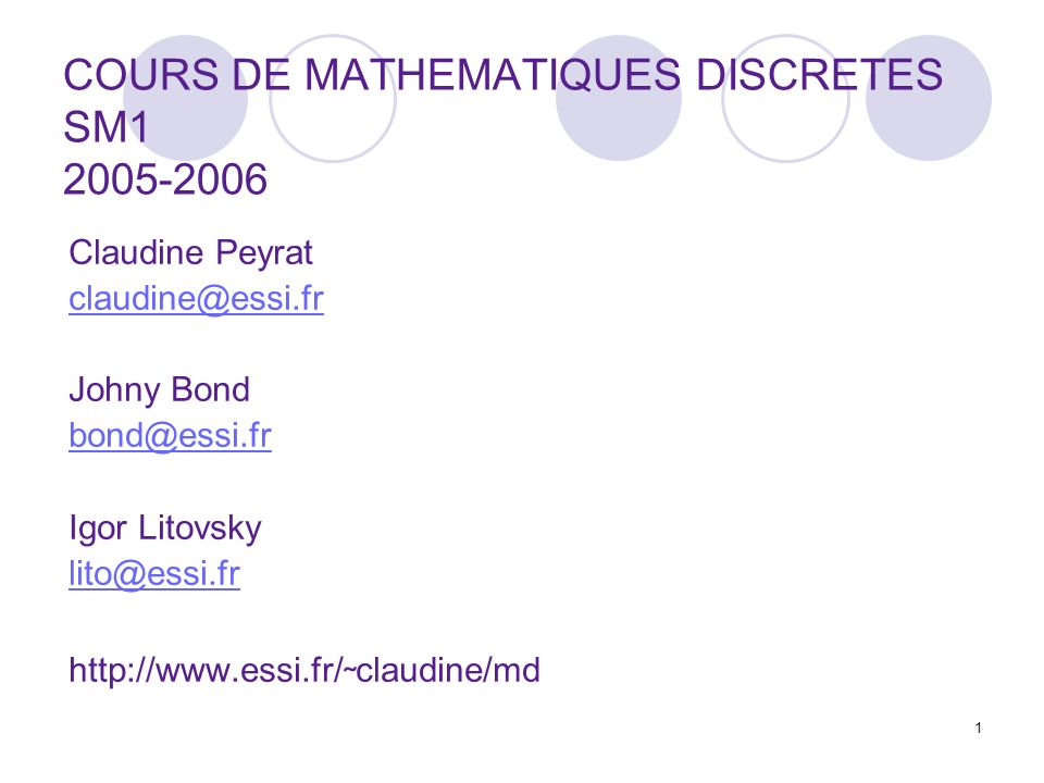 1 COURS DE MATHEMATIQUES DISCRETES SM1 2005-2006 Claudine Peyrat claudine@essi.fr Johny Bond bond@essi.fr Igor Litovsky lito@essi.fr http://www.essi.fr/ ˜ claudine/md