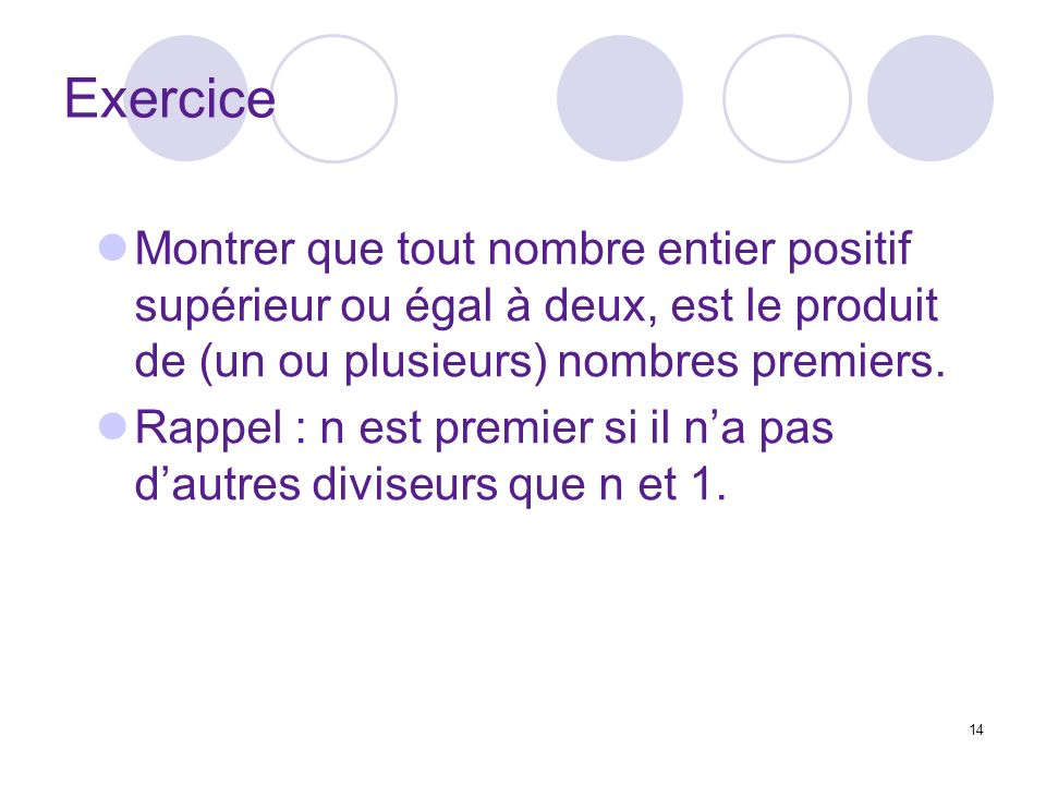 14 Exercice Montrer que tout nombre entier positif supérieur ou égal à deux, est le produit de (un ou plusieurs) nombres premiers. Rappel : n est prem