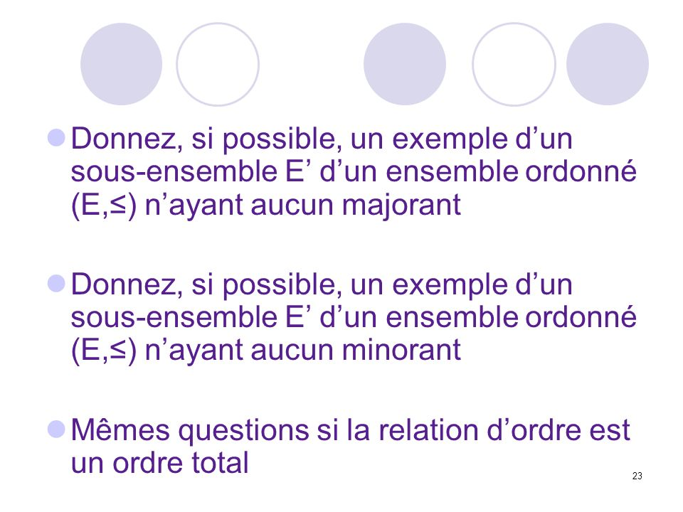23 Donnez, si possible, un exemple dun sous-ensemble E dun ensemble ordonné (E,) nayant aucun majorant Donnez, si possible, un exemple dun sous-ensemble E dun ensemble ordonné (E,) nayant aucun minorant Mêmes questions si la relation dordre est un ordre total