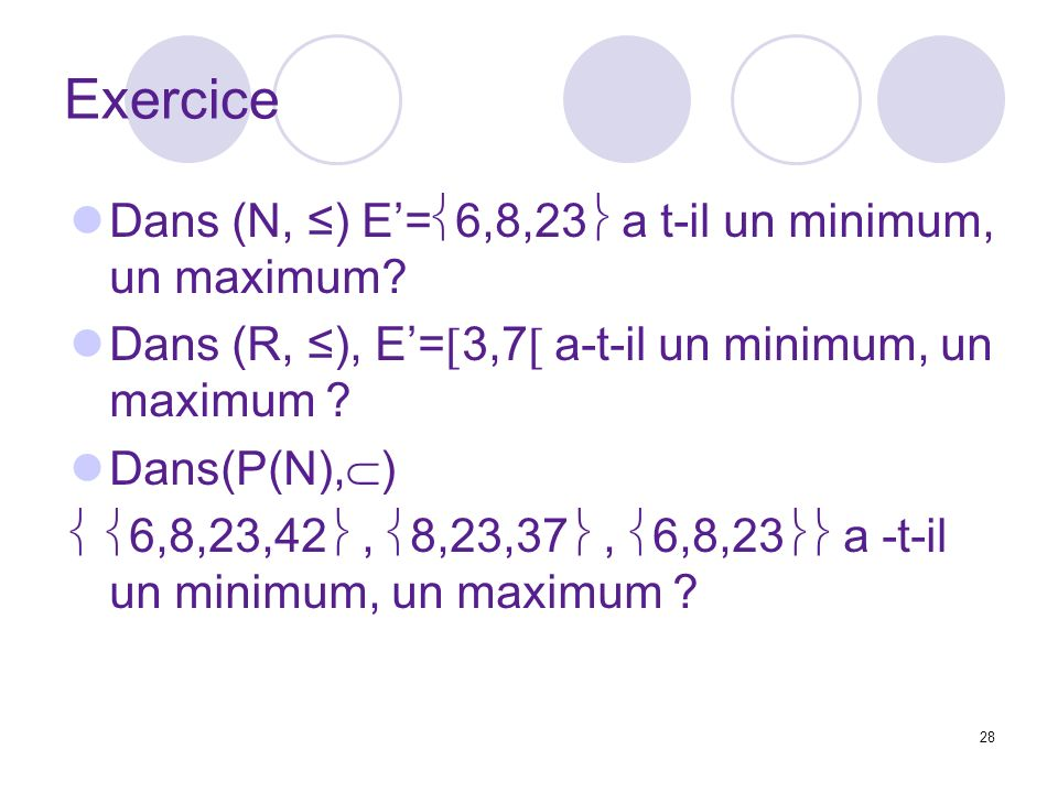 28 Exercice Dans (N, ) E= 6,8,23 a t-il un minimum, un maximum? Dans (R, ), E= 3,7 a-t-il un minimum, un maximum ? Dans(P(N), ) 6,8,23,42, 8,23,37, 6,