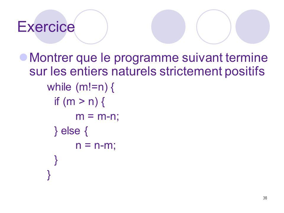 38 Exercice Montrer que le programme suivant termine sur les entiers naturels strictement positifs while (m!=n) { if (m > n) { m = m-n; } else { n = n-m; }
