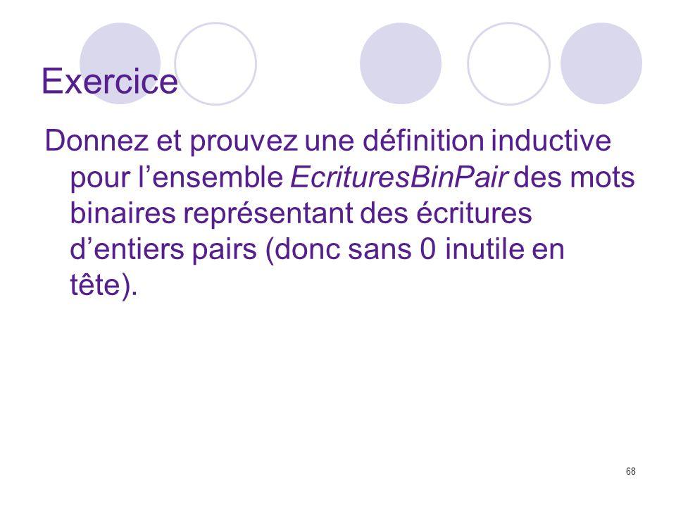 68 Exercice Donnez et prouvez une définition inductive pour lensemble EcrituresBinPair des mots binaires représentant des écritures dentiers pairs (donc sans 0 inutile en tête).