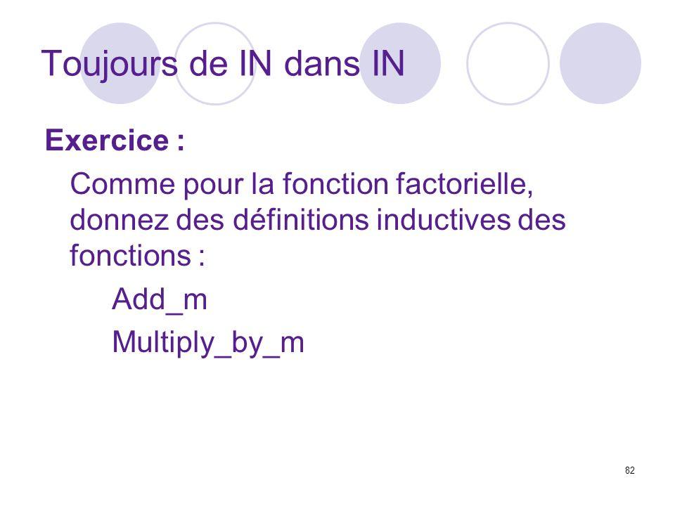 82 Toujours de IN dans IN Exercice : Comme pour la fonction factorielle, donnez des définitions inductives des fonctions : Add_m Multiply_by_m