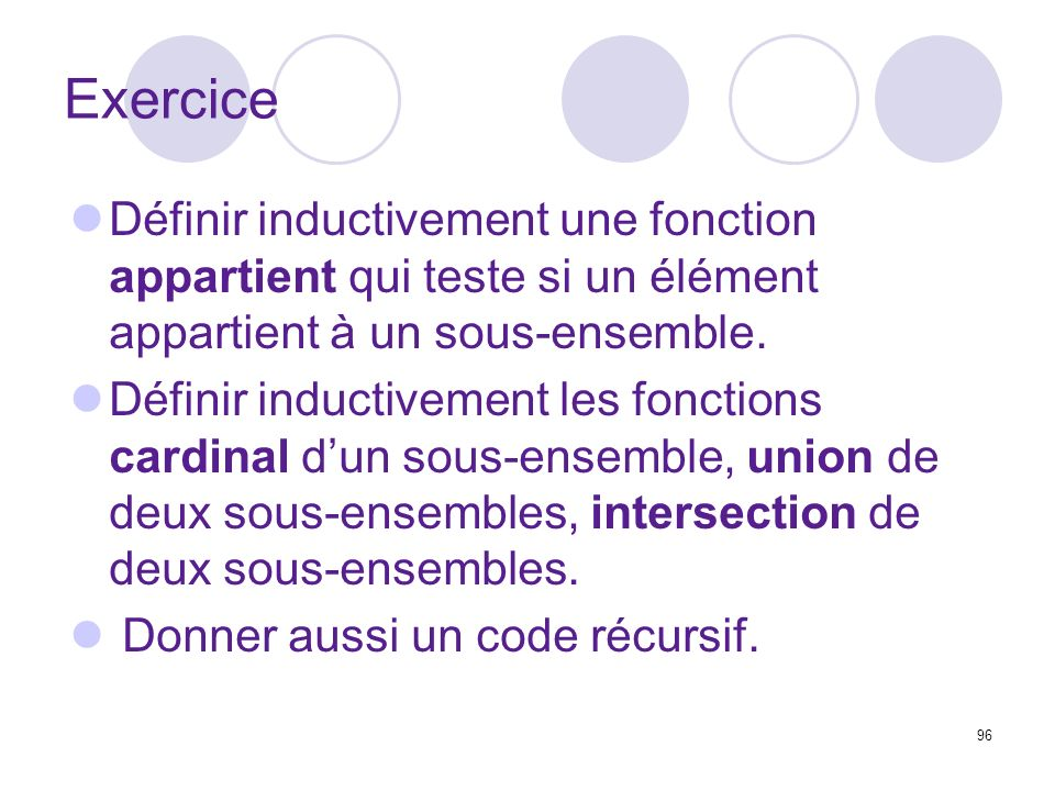 96 Exercice Définir inductivement une fonction appartient qui teste si un élément appartient à un sous-ensemble. Définir inductivement les fonctions c