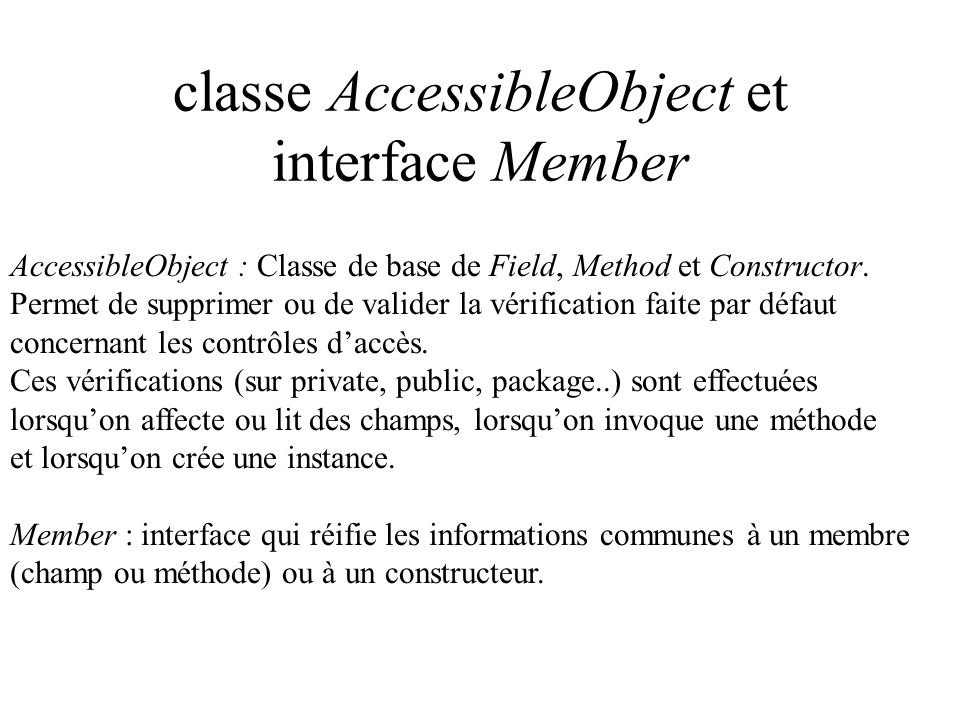 classe AccessibleObject et interface Member AccessibleObject : Classe de base de Field, Method et Constructor. Permet de supprimer ou de valider la vé