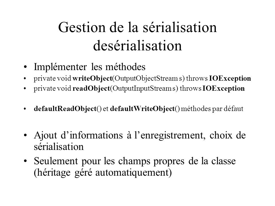 Gestion de la sérialisation desérialisation Implémenter les méthodes private void writeObject(OutputObjectStream s) throws IOException private void re