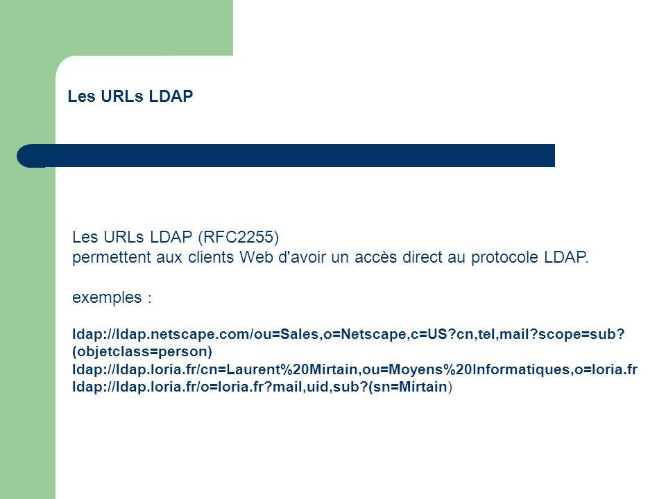 Les URLs LDAP Les URLs LDAP (RFC2255) permettent aux clients Web d'avoir un accès direct au protocole LDAP. exemples : ldap://ldap.netscape.com/ou=Sal