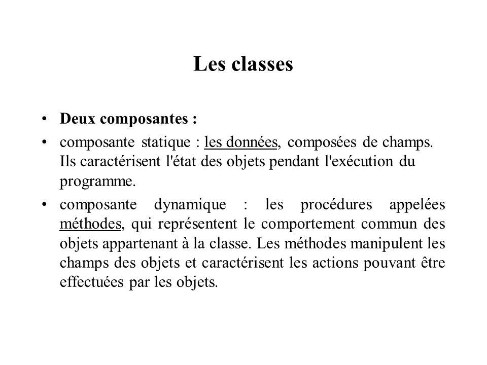 Les classes Deux composantes : composante statique : les données, composées de champs. Ils caractérisent l'état des objets pendant l'exécution du prog