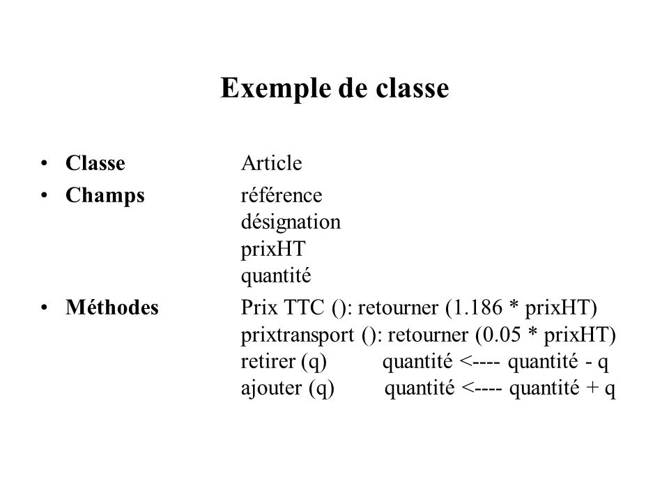 Exemple de classe ClasseArticle Champsréférence désignation prixHT quantité MéthodesPrix TTC (): retourner (1.186 * prixHT) prixtransport (): retourne