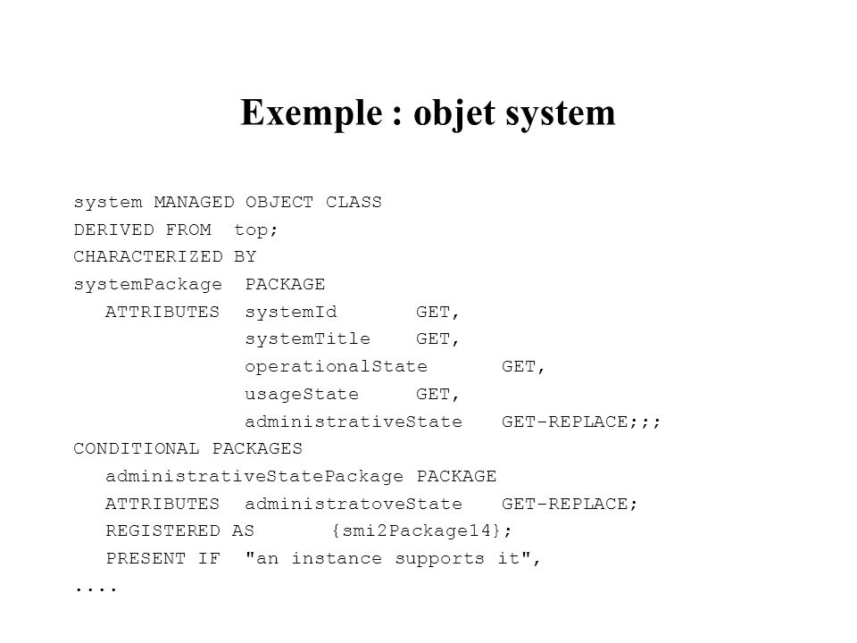 Exemple : objet system system MANAGED OBJECT CLASS DERIVED FROM top; CHARACTERIZED BY systemPackagePACKAGE ATTRIBUTESsystemIdGET, systemTitleGET, oper