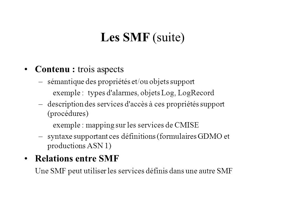 Les SMF (suite) Contenu : trois aspects –sémantique des propriétés et/ou objets support exemple : types d'alarmes, objets Log, LogRecord –description