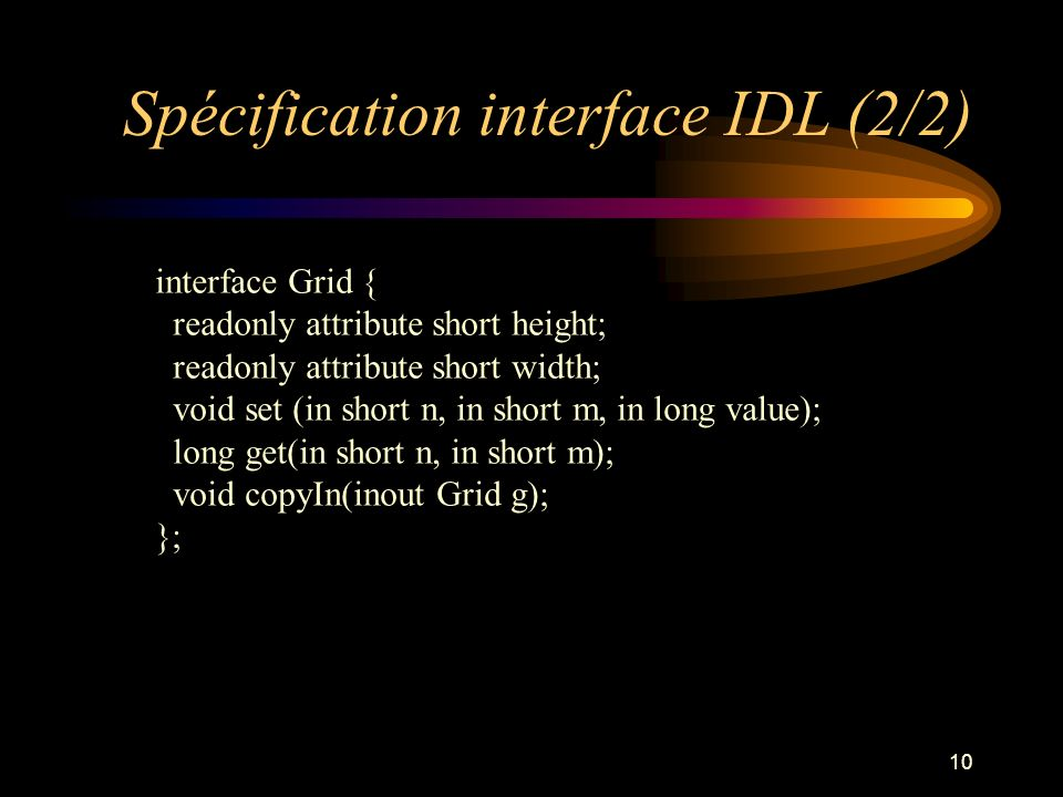 10 Spécification interface IDL (2/2) interface Grid { readonly attribute short height; readonly attribute short width; void set (in short n, in short