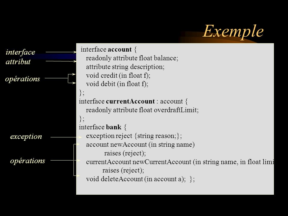 Exemple interface account { readonly attribute float balance; attribute string description; void credit (in float f); void debit (in float f); }; inte