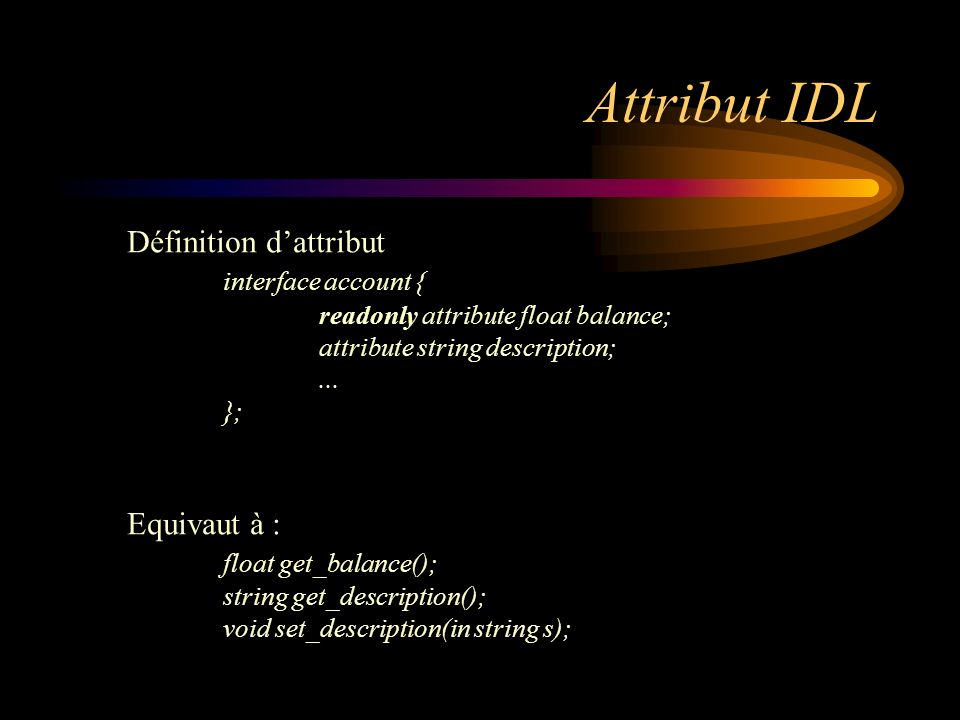 Attribut IDL Définition dattribut interface account { readonly attribute float balance; attribute string description;... }; Equivaut à : float get_bal