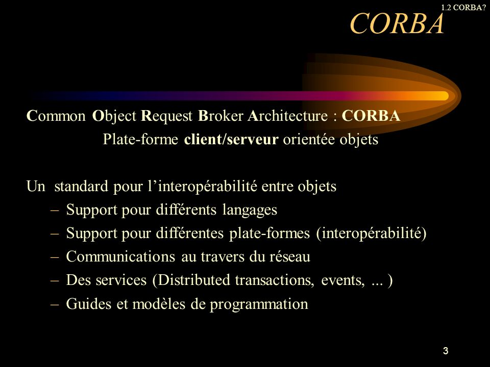Historique 198919901991199219931994199519961997 Fondation de lOMG Publication de lOMA Publication CORBA 1.1 Adoption CORBA 2.0 Mapping IDL/C++ Publication CORBA 1.0 19982000 Publication CORBA 1.2 CORBA 2.1 CORBA 2.3 CORBA 3.0 1.2 CORBA.