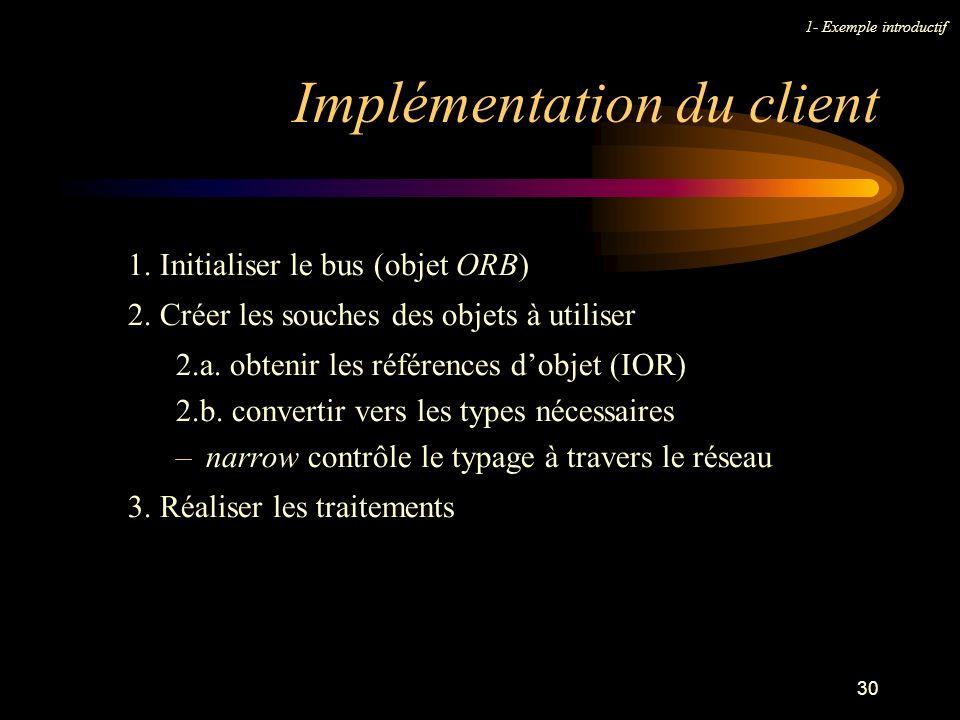 30 Implémentation du client 1- Exemple introductif 1. Initialiser le bus (objet ORB) 2. Créer les souches des objets à utiliser 2.a. obtenir les référ