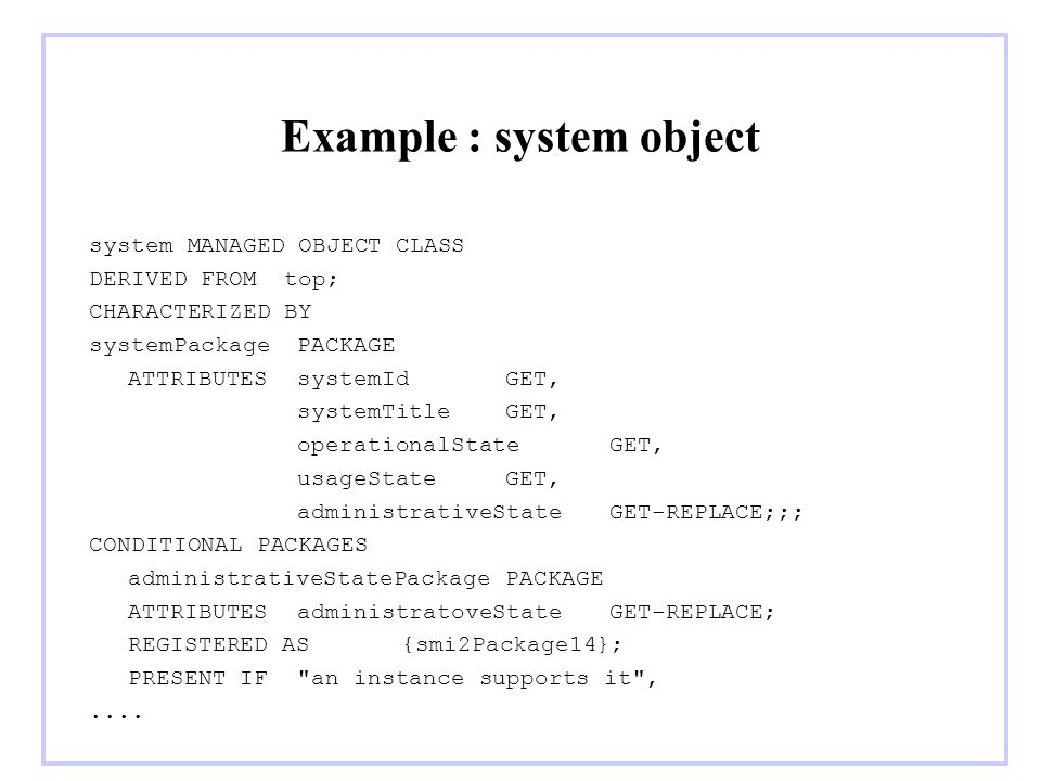 Example : system object system MANAGED OBJECT CLASS DERIVED FROM top; CHARACTERIZED BY systemPackagePACKAGE ATTRIBUTESsystemIdGET, systemTitleGET, ope