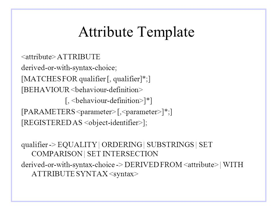 Attribute Template ATTRIBUTE derived-or-with-syntax-choice; [MATCHES FOR qualifier [, qualifier]*;] [BEHAVIOUR [, ]*] [PARAMETERS [, ]*;] [REGISTERED