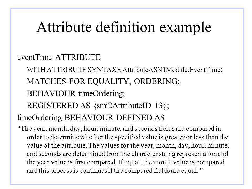 Attribute definition example eventTime ATTRIBUTE WITH ATTRIBUTE SYNTAXE AttributeASN1Module.EventTime ; MATCHES FOR EQUALITY, ORDERING; BEHAVIOUR time