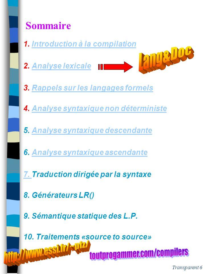 Transparent 26 Définition des Expressions régulières n Alphabets: codes ISO, ASCII, etc n Expressions régulières forme de Kleene via des méta-opérateurs (concaténation, le est omis ) | (alternative) (répétition) ( ) exemple: les identificateurs C Id = (a|b|..|z|A|..|Z|_) (a|b|..|z|A|..|Z|_|0|..|9) n Expressions régulières étendues méta-opérateurs [ ] - + .