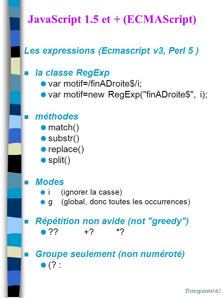 Transparent 61 Expressions Perl (2) n Les Opérateurs sur Exp. Reg. pattern matching (m) /[0-9]/ m$[0-9]$ substitution(s) s+new+old+ s/0/1/ character t