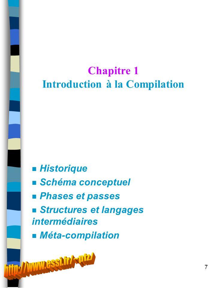7 Chapitre 1 Introduction à la Compilation n Historique n Schéma conceptuel n Phases et passes n Structures et langages intermédiaires n Méta-compilation