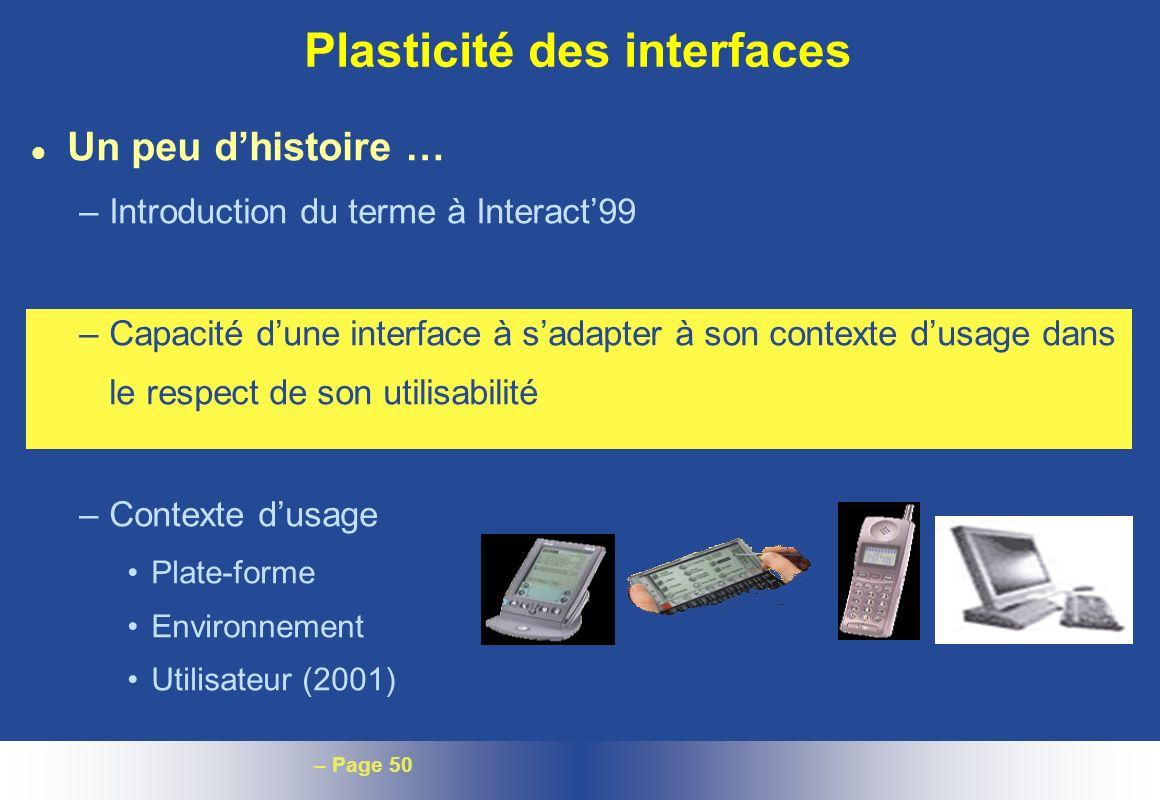 – Page 50 Plasticité des interfaces l Un peu dhistoire … –Introduction du terme à Interact99 –Capacité dune interface à sadapter à son contexte dusage