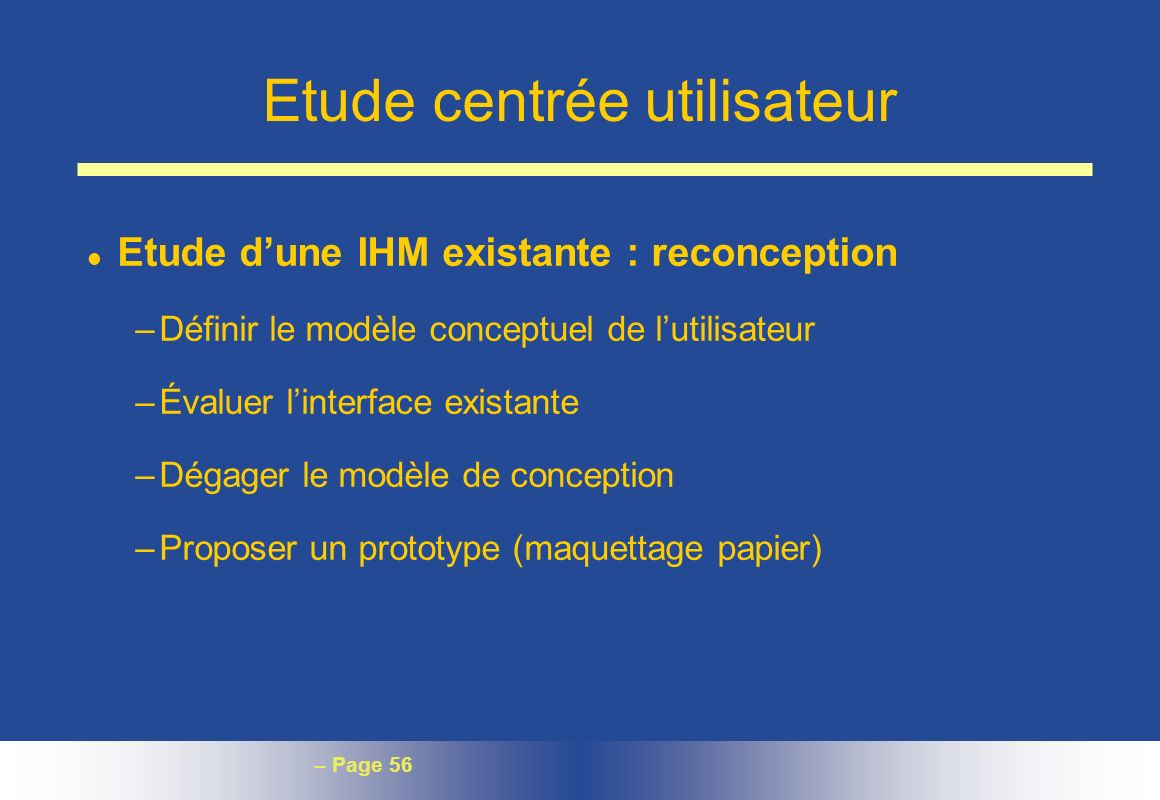– Page 56 Etude centrée utilisateur l Etude dune IHM existante : reconception –Définir le modèle conceptuel de lutilisateur –Évaluer linterface exista