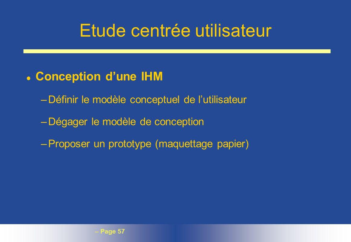 – Page 57 Etude centrée utilisateur l Conception dune IHM –Définir le modèle conceptuel de lutilisateur –Dégager le modèle de conception –Proposer un