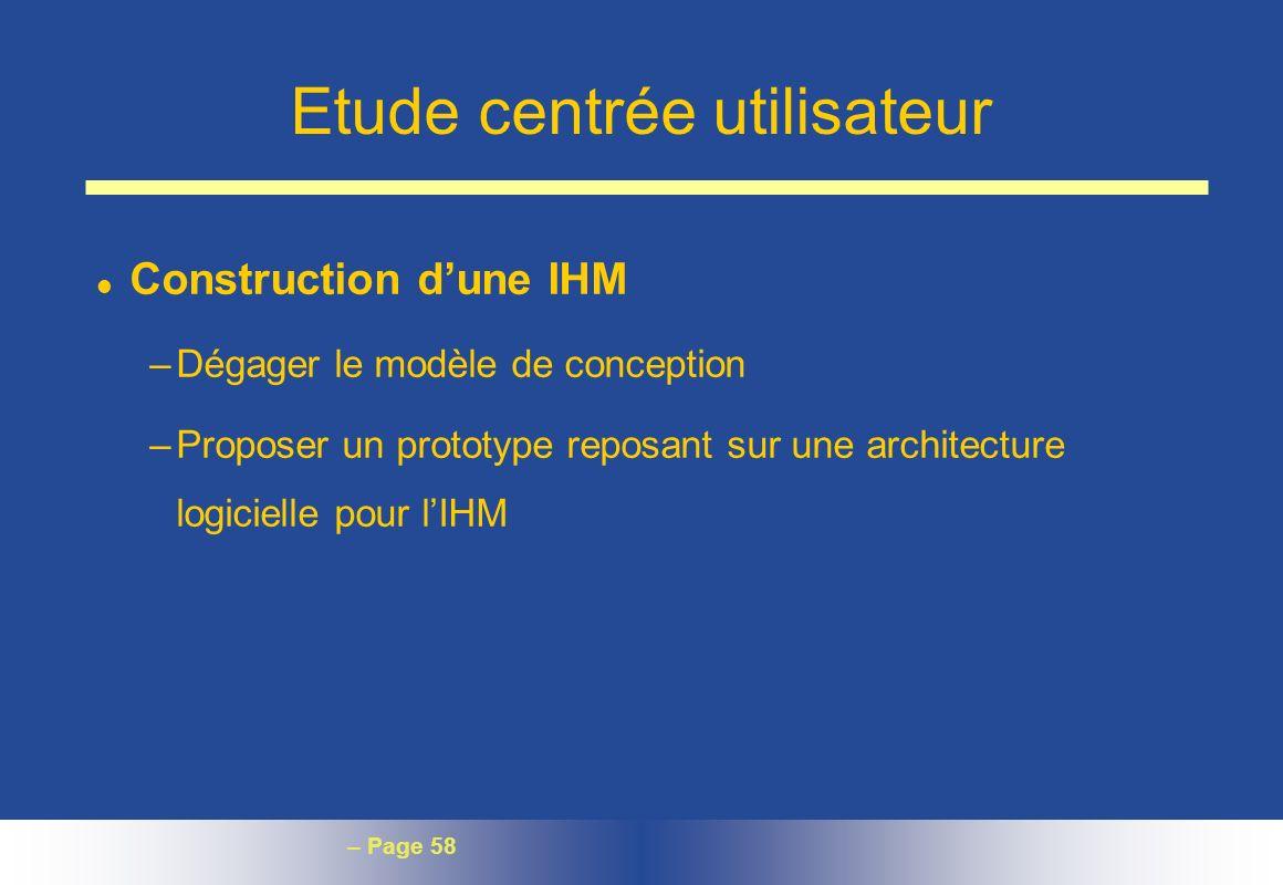 – Page 58 Etude centrée utilisateur l Construction dune IHM –Dégager le modèle de conception –Proposer un prototype reposant sur une architecture logi