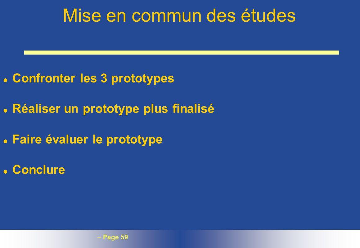 – Page 59 Mise en commun des études l Confronter les 3 prototypes l Réaliser un prototype plus finalisé l Faire évaluer le prototype l Conclure