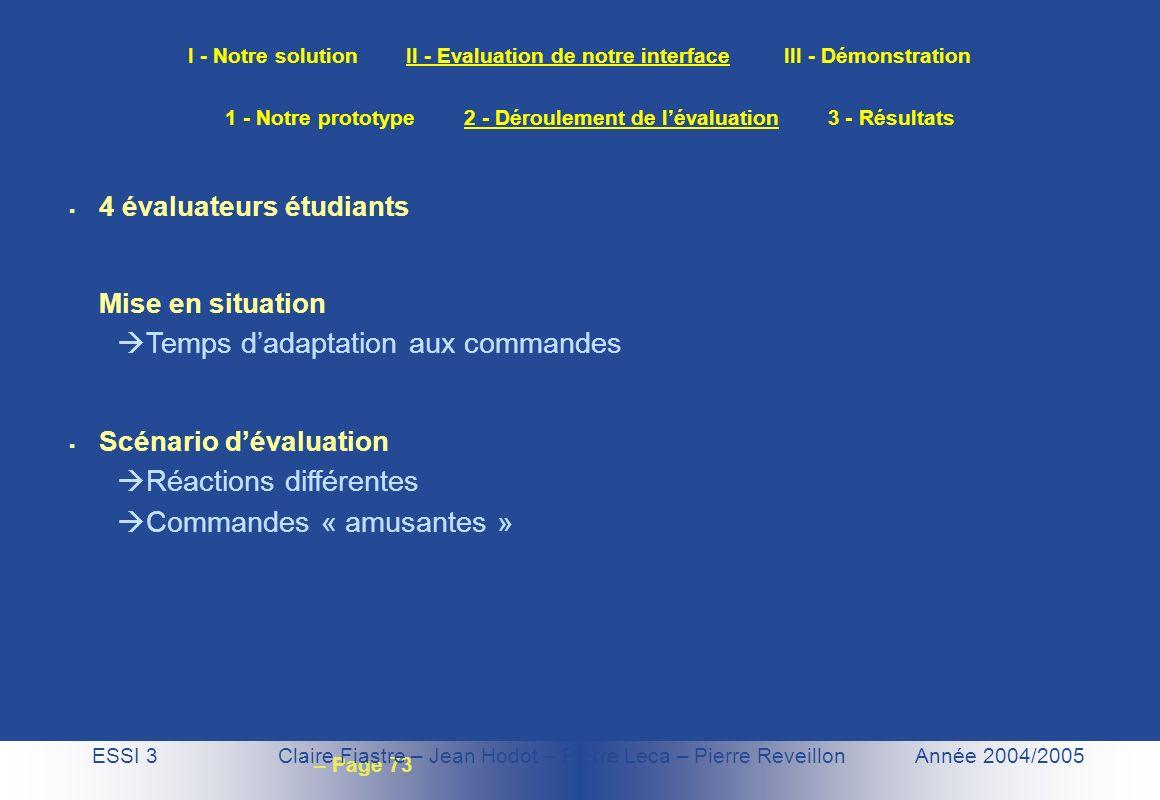– Page 73 I - Notre solution II - Evaluation de notre interface III - Démonstration ESSI 3 Claire Fiastre – Jean Hodot – Pierre Leca – Pierre Reveillo