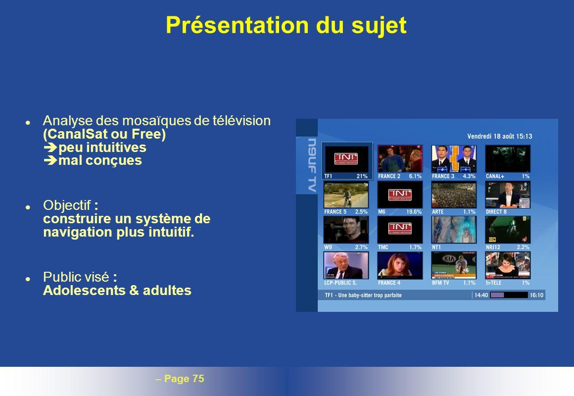 – Page 75 Présentation du sujet l Analyse des mosaïques de télévision (CanalSat ou Free) peu intuitives mal conçues l Objectif : construire un système