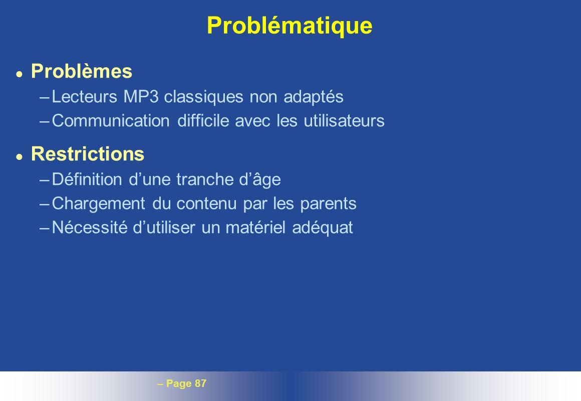 – Page 87 Problématique l Problèmes –Lecteurs MP3 classiques non adaptés –Communication difficile avec les utilisateurs l Restrictions –Définition dun