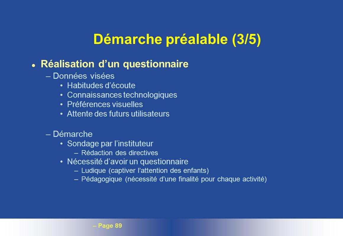 – Page 89 Démarche préalable (3/5) l Réalisation dun questionnaire –Données visées Habitudes découte Connaissances technologiques Préférences visuelle