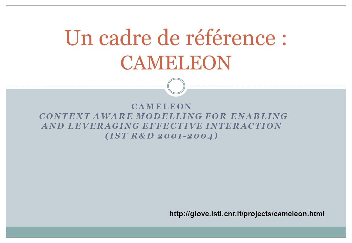 CAMELEON CONTEXT AWARE MODELLING FOR ENABLING AND LEVERAGING EFFECTIVE INTERACTION (IST R&D 2001-2004) Un cadre de référence : CAMELEON http://giove.isti.cnr.it/projects/cameleon.html