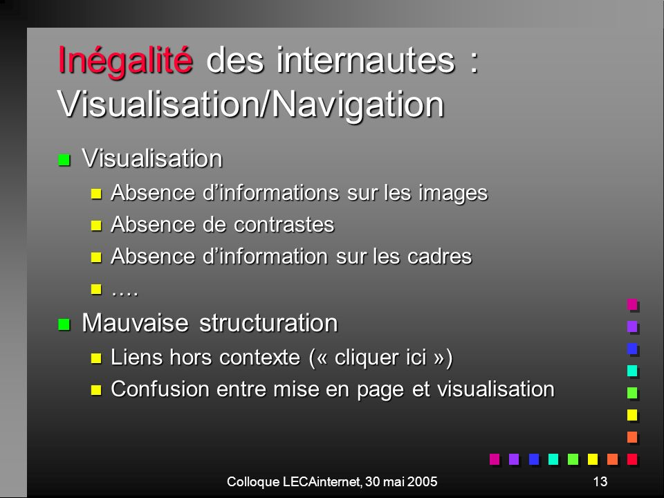Colloque LECAinternet, 30 mai 200513 Inégalité des internautes : Visualisation/Navigation n Visualisation n Absence dinformations sur les images n Absence de contrastes n Absence dinformation sur les cadres n ….