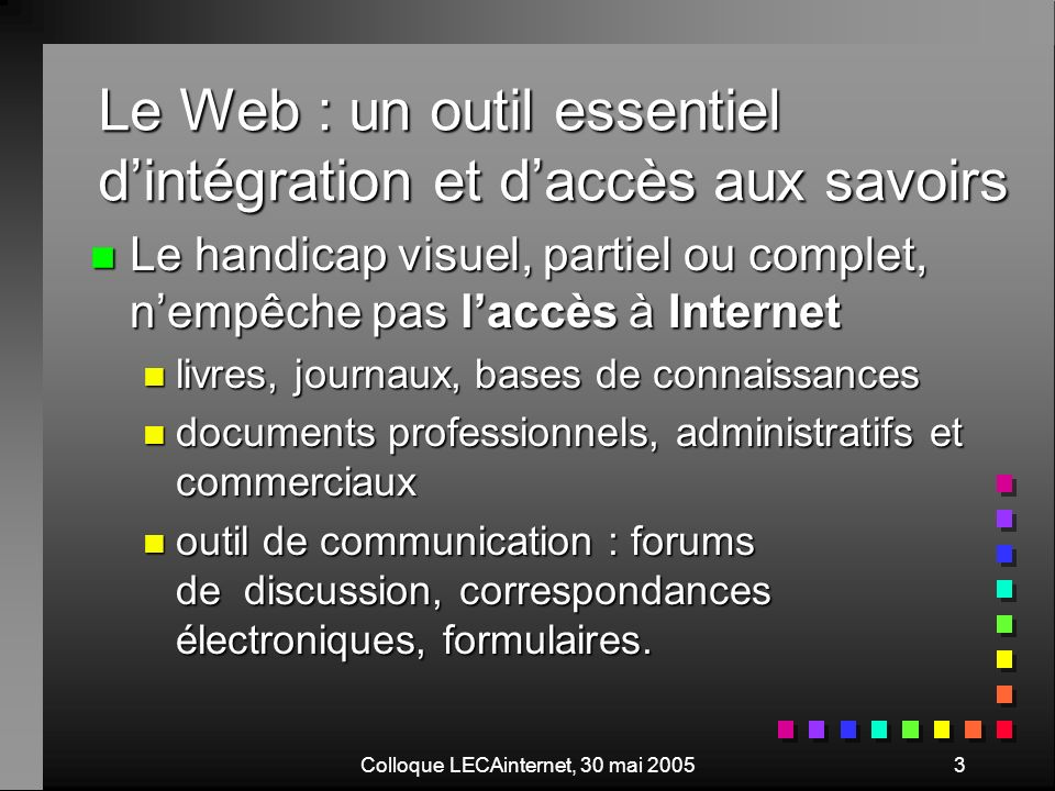 Colloque LECAinternet, 30 mai 20054 Plan de lexposé n Accessibilité du Web pour les personnes déficientes visuelles n Corrections dun site web n Autres approches de laccessibilité du web aux personnes déficientes visuelles