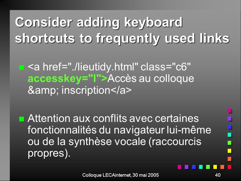 Colloque LECAinternet, 30 mai 200540 Consider adding keyboard shortcuts to frequently used links n n Accès au colloque & inscription n n Attention
