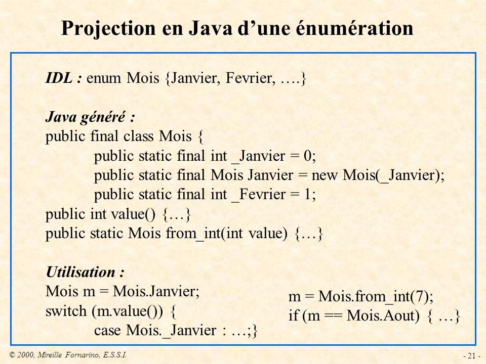 © 2000, Mireille Fornarino, E.S.S.I. - 21 - Projection en Java dune énumération IDL : enum Mois {Janvier, Fevrier, ….} Java généré : public final clas
