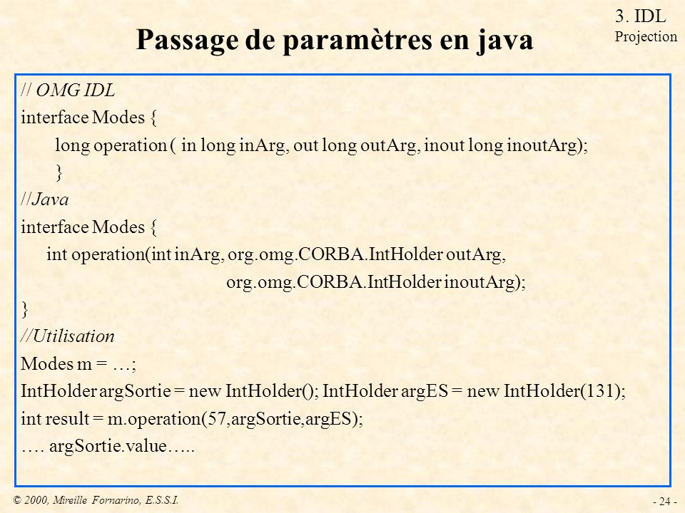 © 2000, Mireille Fornarino, E.S.S.I. - 24 - Passage de paramètres en java // OMG IDL interface Modes { long operation ( in long inArg, out long outArg