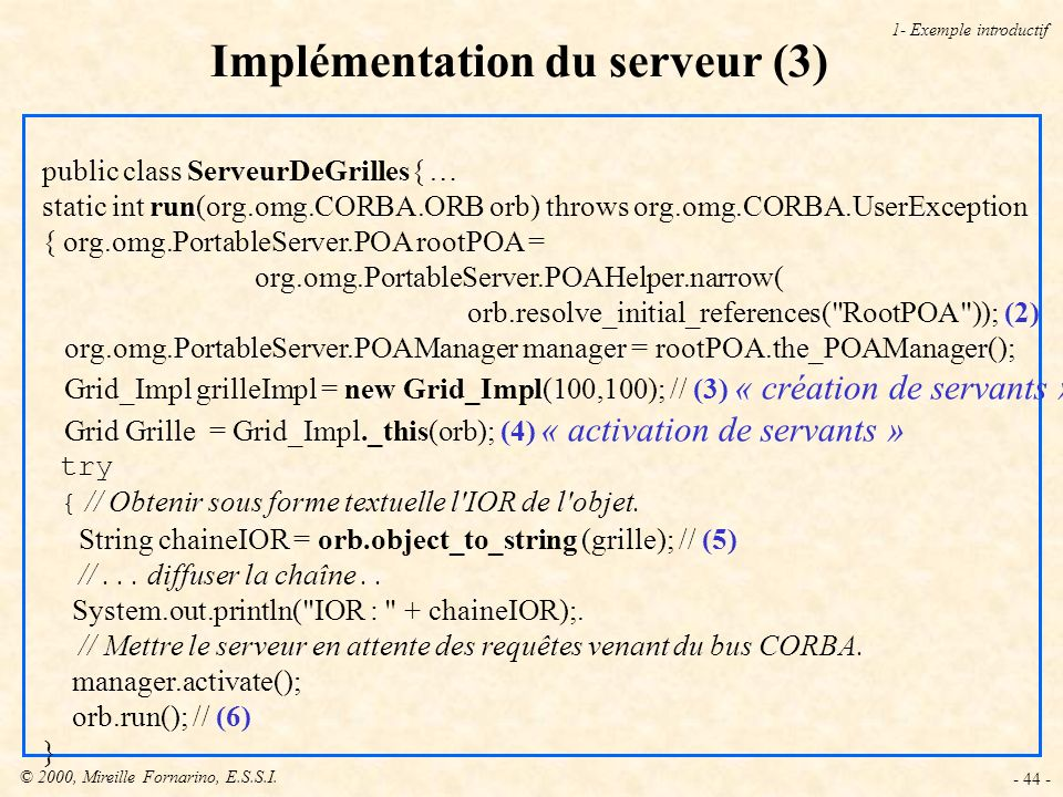 © 2000, Mireille Fornarino, E.S.S.I. - 44 - Implémentation du serveur (3) 1- Exemple introductif public class ServeurDeGrilles{ … static int run(org.o