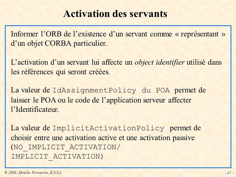 © 2000, Mireille Fornarino, E.S.S.I. - 47 - Activation des servants Informer lORB de lexistence dun servant comme « représentant » dun objet CORBA par