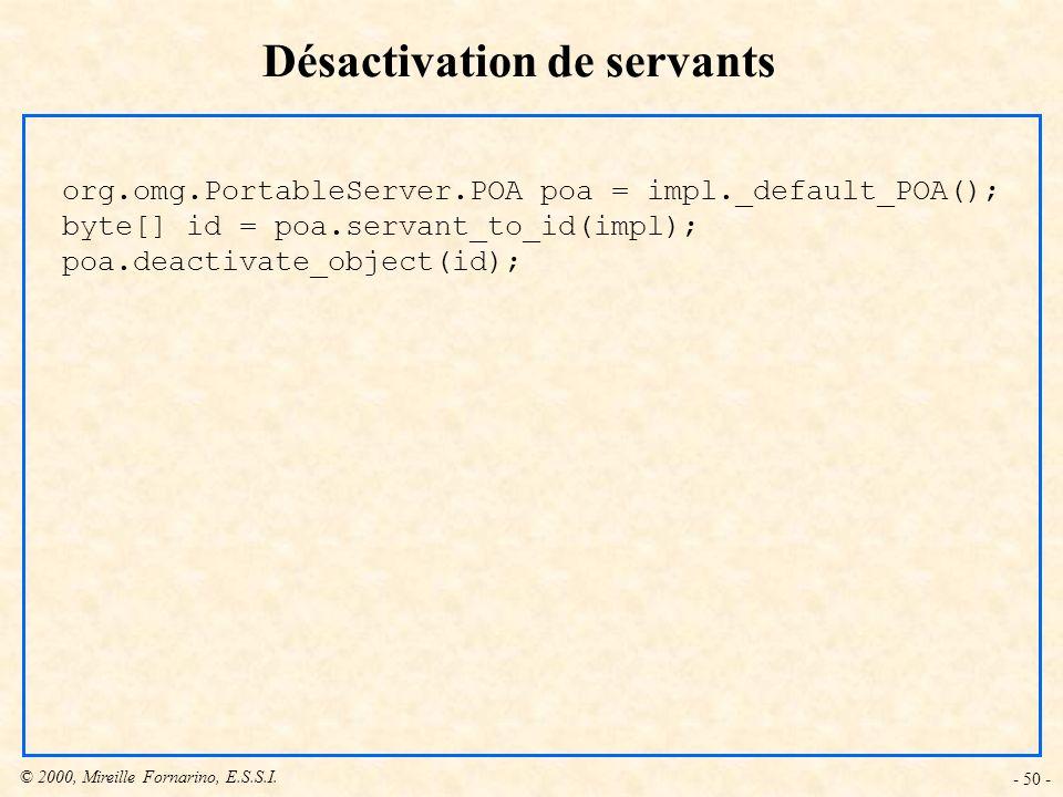 © 2000, Mireille Fornarino, E.S.S.I. - 50 - Désactivation de servants org.omg.PortableServer.POA poa = impl._default_POA(); byte[] id = poa.servant_to