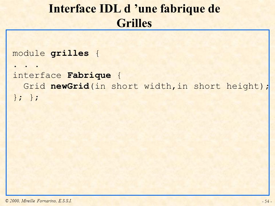© 2000, Mireille Fornarino, E.S.S.I. - 54 - Interface IDL d une fabrique de Grilles module grilles {... interface Fabrique { Grid newGrid(in short wid
