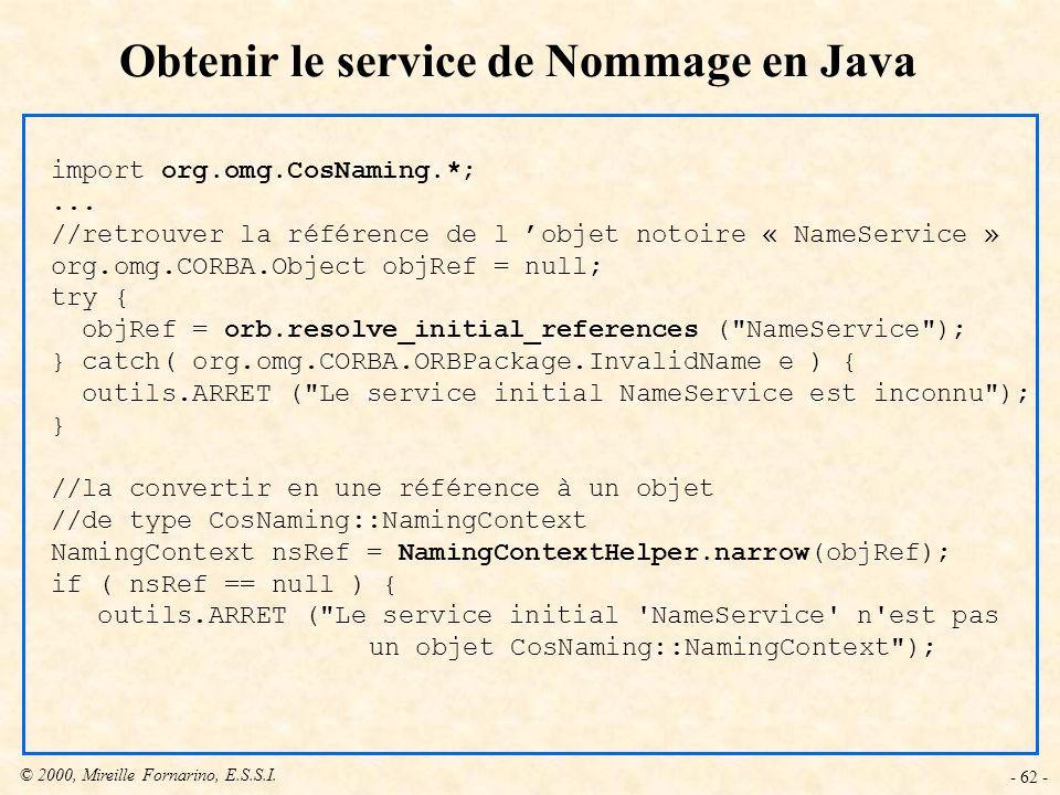 © 2000, Mireille Fornarino, E.S.S.I. - 62 - Obtenir le service de Nommage en Java import org.omg.CosNaming.*;... //retrouver la référence de l objet n