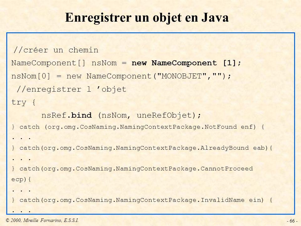 © 2000, Mireille Fornarino, E.S.S.I. - 66 - Enregistrer un objet en Java //créer un chemin NameComponent[] nsNom = new NameComponent [1]; nsNom[0] = n