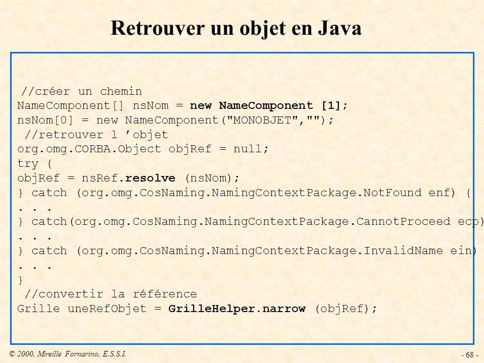 © 2000, Mireille Fornarino, E.S.S.I. - 68 - Retrouver un objet en Java //créer un chemin NameComponent[] nsNom = new NameComponent [1]; nsNom[0] = new