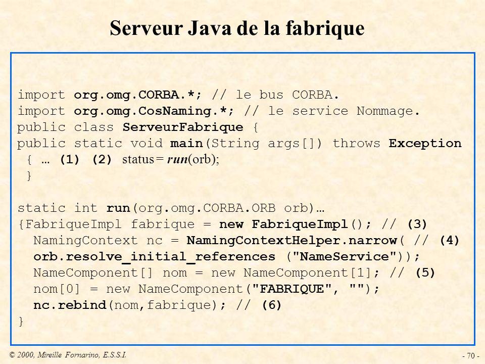 © 2000, Mireille Fornarino, E.S.S.I. - 70 - Serveur Java de la fabrique import org.omg.CORBA.*; // le bus CORBA. import org.omg.CosNaming.*; // le ser