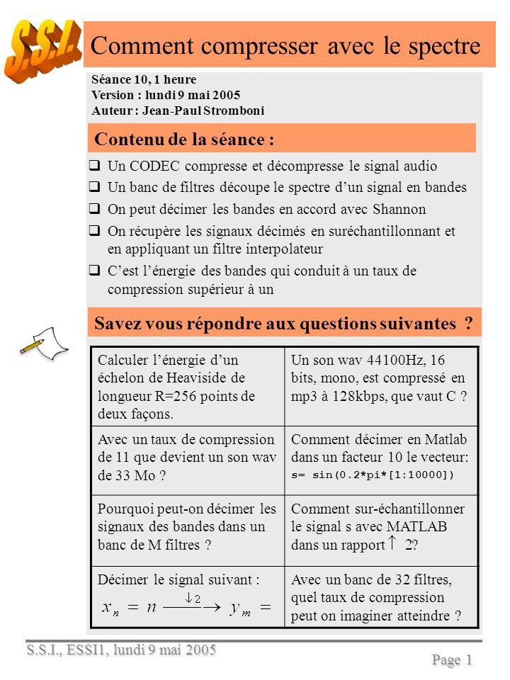 S.S.I., ESSI1, lundi 9 mai 2005 Page 1 Comment compresser avec le spectre Séance 10, 1 heure Version : lundi 9 mai 2005 Auteur : Jean-Paul Stromboni Contenu de la séance : Un CODEC compresse et décompresse le signal audio Un banc de filtres découpe le spectre dun signal en bandes On peut décimer les bandes en accord avec Shannon On récupère les signaux décimés en suréchantillonnant et en appliquant un filtre interpolateur Cest lénergie des bandes qui conduit à un taux de compression supérieur à un Savez vous répondre aux questions suivantes .